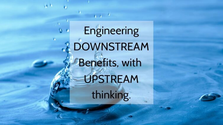 Engineering Downstream Benefits with Upstream Thinking